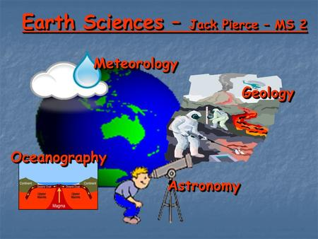 Earth Sciences – Jack Pierce – MS 2 GeologyGeology AstronomyAstronomy MeteorologyMeteorology OceanographyOceanography.