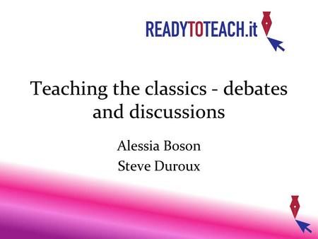 Teaching the classics - debates and discussions Alessia Boson Steve Duroux.