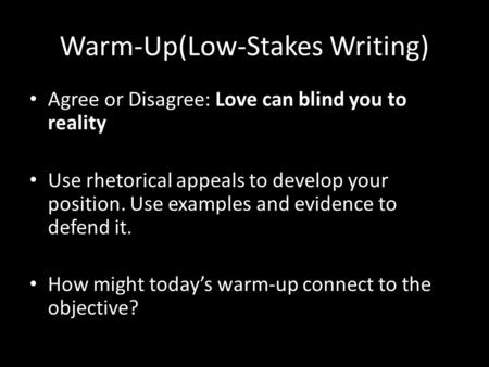 Warm-Up(Low-Stakes Writing) Agree or Disagree: Love can blind you to reality Use rhetorical appeals to develop your position. Use examples and evidence.