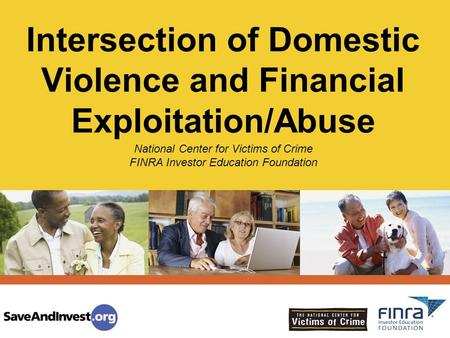 Intersection of Domestic Violence and Financial Exploitation/Abuse National Center for Victims of Crime FINRA Investor Education Foundation.
