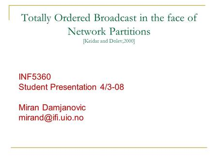 Totally Ordered Broadcast in the face of Network Partitions [Keidar and Dolev,2000] INF5360 Student Presentation 4/3-08 Miran Damjanovic