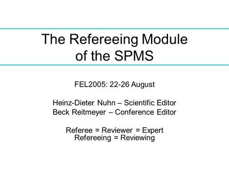 The Refereeing Module of the SPMS FEL2005: 22-26 August Heinz-Dieter Nuhn – Scientific Editor Beck Reitmeyer – Conference Editor Referee = Reviewer = Expert.