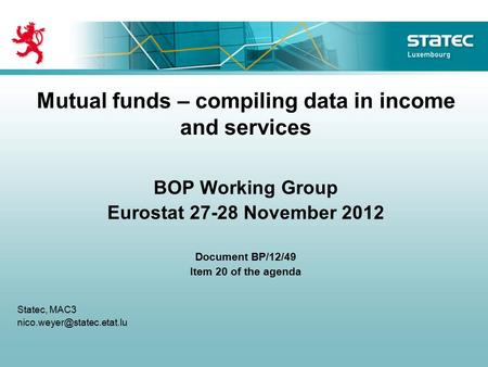 Mutual funds – compiling data in income and services BOP Working Group Eurostat 27-28 November 2012 Document BP/12/49 Item 20 of the agenda Statec, MAC3.