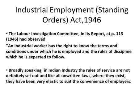 Industrial Employment (Standing Orders) Act,1946 The Labour Investigation Committee, in its Report, at p. 113 (1946) had observed An industrial worker.