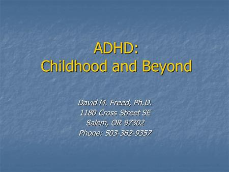 ADHD: Childhood and Beyond David M. Freed, Ph.D. 1180 Cross Street SE Salem, OR 97302 Phone: 503-362-9357.