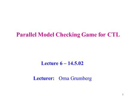 1 Parallel Model Checking Game for CTL Lecture 6 – 14.5.02 Lecturer: Orna Grumberg.