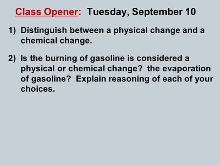 Class Opener: Tuesday, September 10 1)Distinguish between a physical change and a chemical change. 2)Is the burning of gasoline is considered a physical.