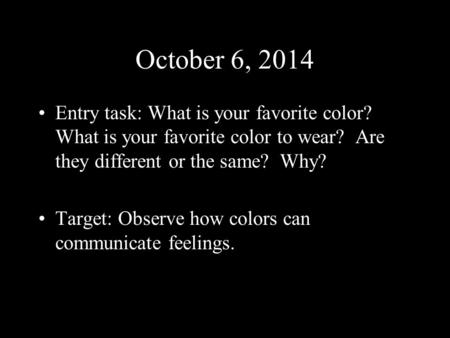 October 6, 2014 Entry task: What is your favorite color? What is your favorite color to wear? Are they different or the same? Why? Target: Observe how.