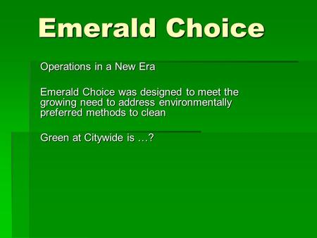 Emerald Choice Operations in a New Era Emerald Choice was designed to meet the growing need to address environmentally preferred methods to clean Green.