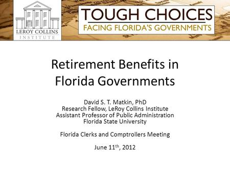 Retirement Benefits in Florida Governments David S. T. Matkin, PhD Research Fellow, LeRoy Collins Institute Assistant Professor of Public Administration.
