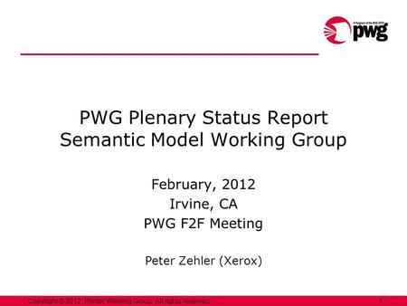 1Copyright © 2012, Printer Working Group. All rights reserved. PWG Plenary Status Report Semantic Model Working Group February, 2012 Irvine, CA PWG F2F.