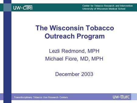 Center for Tobacco Research and Intervention University of Wisconsin Medical School Transdisciplinary Tobacco Use Research Centers The Wisconsin Tobacco.
