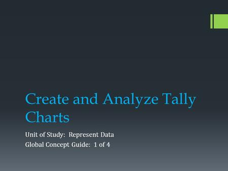 Create and Analyze Tally Charts Unit of Study: Represent Data Global Concept Guide: 1 of 4.