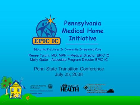 Pennsylvania Medical Home Initiative Educating Practices In Community Integrated Care Renee Turchi, MD, MPH – Medical Director EPIC IC Molly Gatto – Associate.
