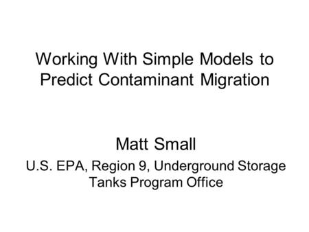 Working With Simple Models to Predict Contaminant Migration Matt Small U.S. EPA, Region 9, Underground Storage Tanks Program Office.