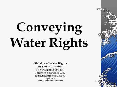1 Conveying Water Rights Division of Water Rights By Randy Tarantino Title Program Specialist Telephone: (801) 538-7387 April 2013.