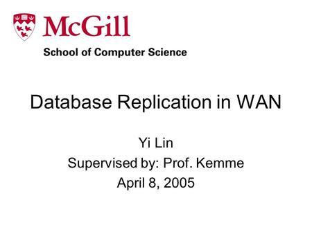 Database Replication in WAN Yi Lin Supervised by: Prof. Kemme April 8, 2005.