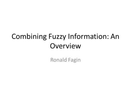 Combining Fuzzy Information: An Overview Ronald Fagin.