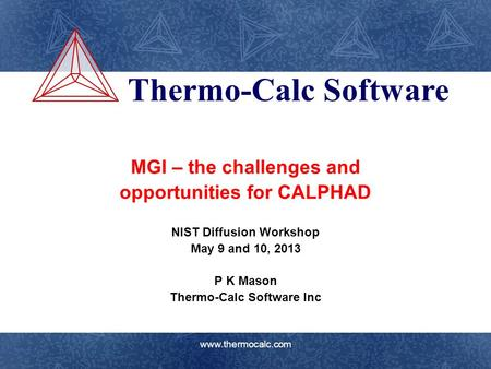 Thermo-Calc Software www.thermocalc.com MGI – the challenges and opportunities for CALPHAD NIST Diffusion Workshop May 9 and 10, 2013 P K Mason Thermo-Calc.