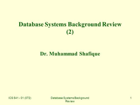 ICS 541 - 01 (072)Database Systems Background Review 1 Database Systems Background Review (2) Dr. Muhammad Shafique.