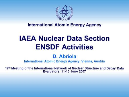 International Atomic Energy Agency IAEA Nuclear Data Section ENSDF Activities D. Abriola International Atomic Energy Agency, Vienna, Austria 17 th Meeting.