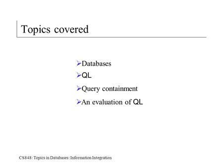 CS848: Topics in Databases: Information Integration Topics covered  Databases  QL  Query containment  An evaluation of QL.