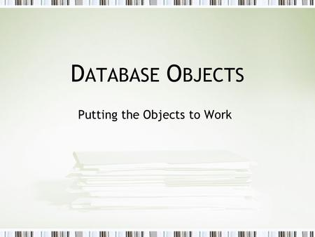 D ATABASE O BJECTS Putting the Objects to Work. Database Objects When creating a database, you are creating a database that will store objects. Database.