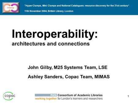 1 Interoperability: architectures and connections John Gilby, M25 Systems Team, LSE Ashley Sanders, Copac Team, MIMAS Hyper Clumps, Mini Clumps and National.