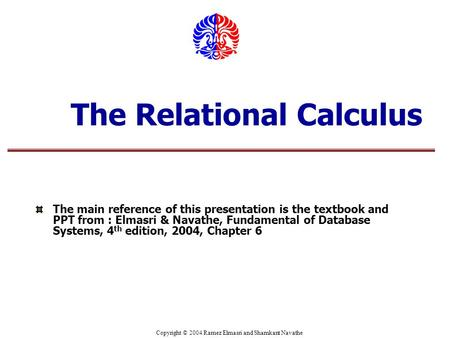 Copyright © 2004 Ramez Elmasri and Shamkant Navathe The Relational Calculus The main reference of this presentation is the textbook and PPT from : Elmasri.