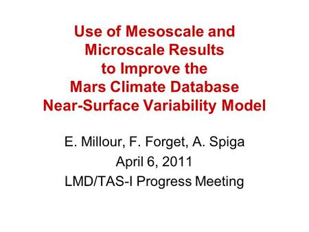 Use of Mesoscale and Microscale Results to Improve the Mars Climate Database Near-Surface Variability Model E. Millour, F. Forget, A. Spiga April 6, 2011.