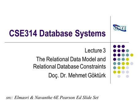 CSE314 Database Systems Lecture 3 The Relational Data Model and Relational Database Constraints Doç. Dr. Mehmet Göktürk src: Elmasri & Navanthe 6E Pearson.