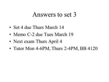 Answers to set 3 Set 4 due Thurs March 14 Memo C-2 due Tues March 19 Next exam Thurs April 4 Tutor Mon 4-6PM, Thurs 2-4PM, BB 4120.