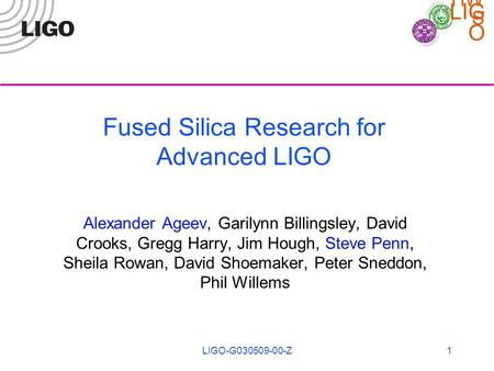 LIG O HW S LIGO-G030509-00-Z1 Fused Silica Research for Advanced LIGO Alexander Ageev, Garilynn Billingsley, David Crooks, Gregg Harry, Jim Hough, Steve.