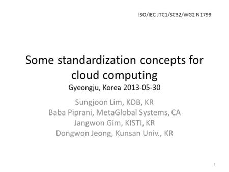 Some standardization concepts for cloud computing Gyeongju, Korea 2013-05-30 Sungjoon Lim, KDB, KR Baba Piprani, MetaGlobal Systems, CA Jangwon Gim, KISTI,
