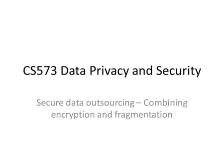 CS573 Data Privacy and Security Secure data outsourcing – Combining encryption and fragmentation.