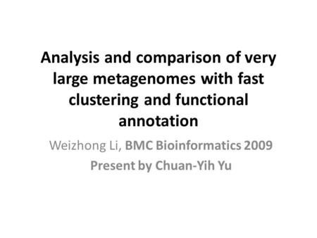 Analysis and comparison of very large metagenomes with fast clustering and functional annotation Weizhong Li, BMC Bioinformatics 2009 Present by Chuan-Yih.