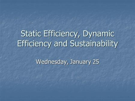 Static Efficiency, Dynamic Efficiency and Sustainability Wednesday, January 25.