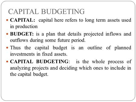 CAPITAL BUDGETING CAPITAL: capital here refers to long term assets used in production BUDGET: is a plan that details projected inflows and outflows during.