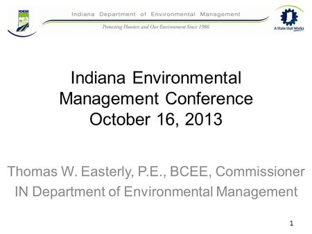 Indiana Environmental Management Conference October 16, 2013 Thomas W. Easterly, P.E., BCEE, Commissioner IN Department of Environmental Management 1.