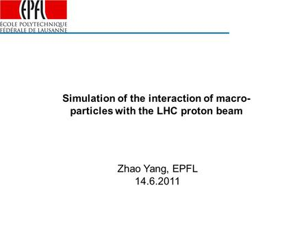 Simulation of the interaction of macro- particles with the LHC proton beam Zhao Yang, EPFL 14.6.2011.