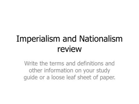 Imperialism and Nationalism review Write the terms and definitions and other information on your study guide or a loose leaf sheet of paper.