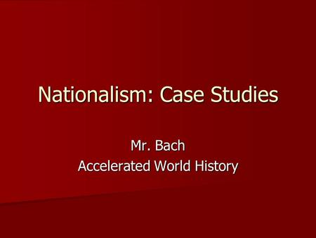 Nationalism: Case Studies Mr. Bach Accelerated World History.