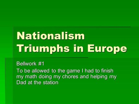 Nationalism Triumphs in Europe Bellwork #1 To be allowed to the game I had to finish my math doing my chores and helping my Dad at the station.
