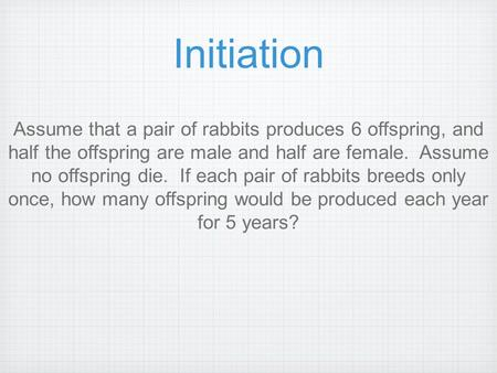 Initiation Assume that a pair of rabbits produces 6 offspring, and half the offspring are male and half are female. Assume no offspring die. If each.