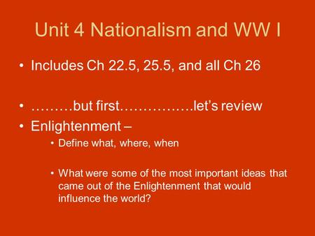 Unit 4 Nationalism and WW I Includes Ch 22.5, 25.5, and all Ch 26 ………but first…………….let's review Enlightenment – Define what, where, when What were some.