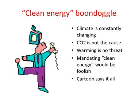 """Clean energy"" boondoggle Climate is constantly changing CO2 is not the cause Warming is no threat Mandating ""clean energy"" would be foolish Cartoon says."