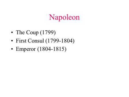 Napoleon The Coup (1799) First Consul (1799-1804) Emperor (1804-1815)