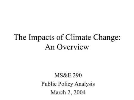 The Impacts of Climate Change: An Overview MS&E 290 Public Policy Analysis March 2, 2004.