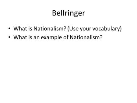 Bellringer What is Nationalism? (Use your vocabulary) What is an example of Nationalism?