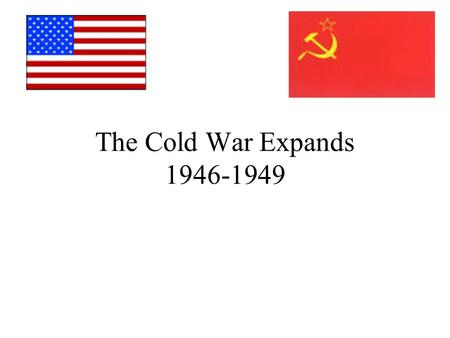 The Cold War Expands 1946-1949. Containment Soviet-American relations worsen during 1946-47 President Truman adopts a foreign policy of containment: Goal: